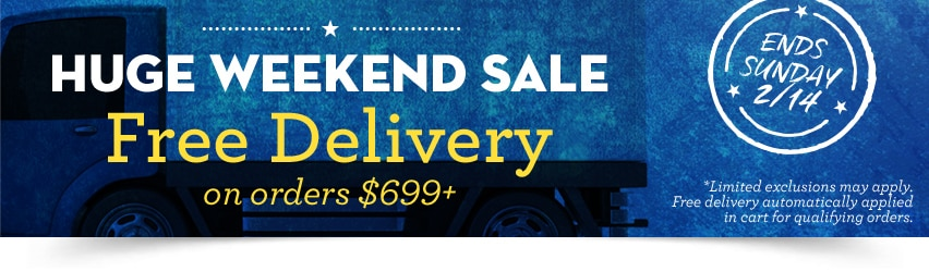 Free delivery on orders $699+. THIS WEEKEND ONLY. Ends Sunday, 2/14.