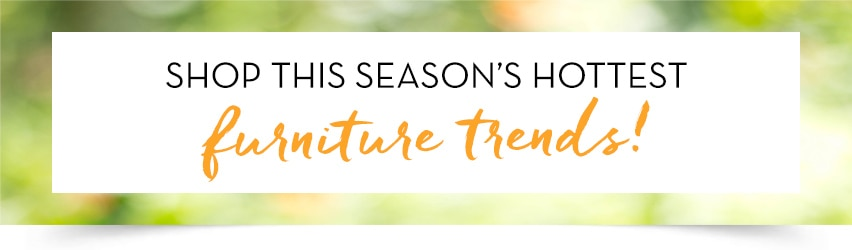 Shop this season's hottest furniture trends!
