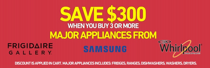 Save $300 when you buy 3 or more major appliances from Frigidaire Gallery, Samsung or Whirlpool
