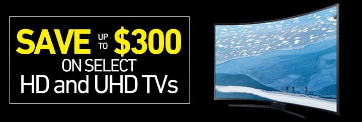 Save up to $300 on select HD and UHD TVs